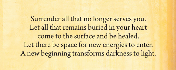 Surrender all that no longer serves you. Let all that remains buried in your heart come to the surface and be healed. Let there be space for new energies to enter. A new beginning transforms darkness to light.